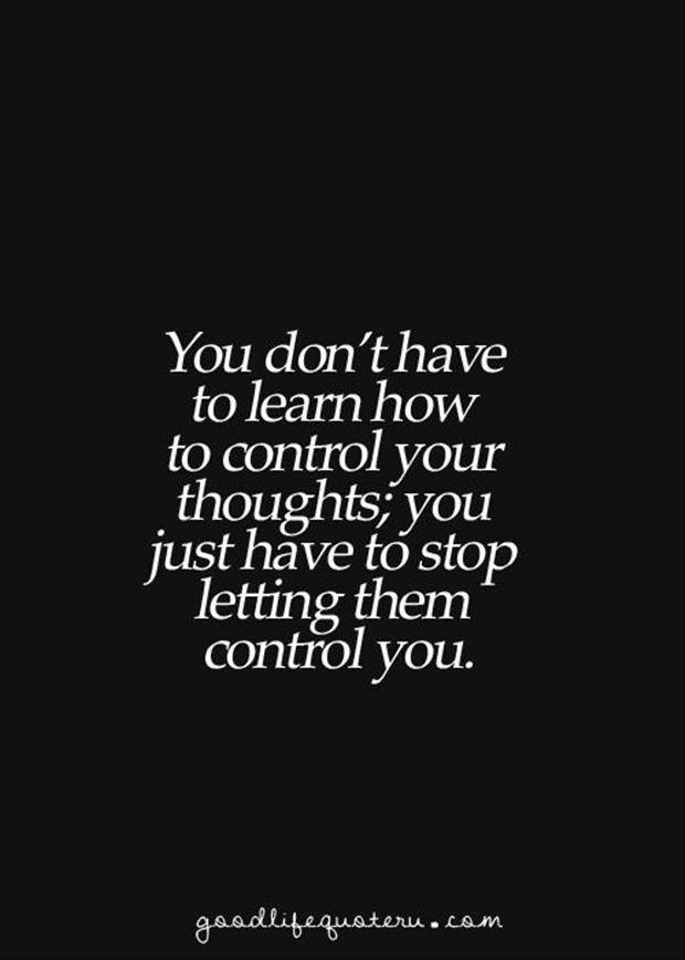 you don't have to learn to control your thoughts, you just have to stop letting them control you