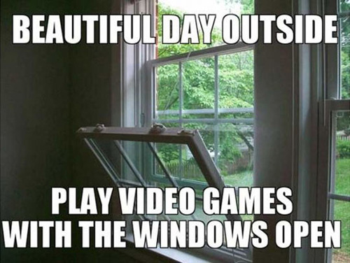 beautiful day outside, play video games with the windows open, meme