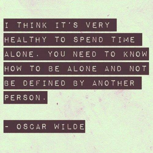i think it's very healthy to spend time alone, you need to know how to be alone and not be defined by another person, oscar wilde, quote