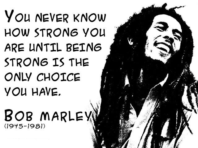 bob marley, quote, you never know how strong you are until being strong is the only choice you have, 1945 - 1981