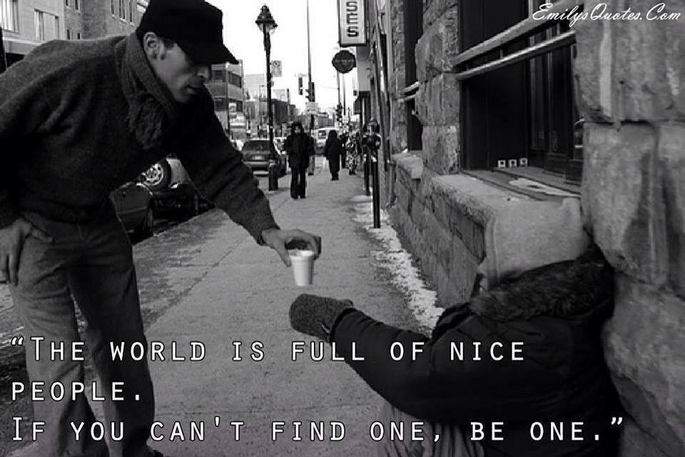 the world is full of nice people, if you can't find one be one