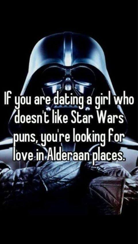 if you are dating a girl who doesn't like star wars puns, you are looking for love in alderaan places, wordplay