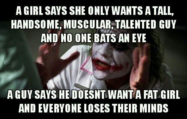 a girl says she only wants a tall handsome muscular talent guy and no one bats an eye, a guy says he doesn't want a fat girl and everyone loses their minds, meme