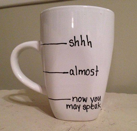 coffee mug, shhh, almost, now you may speak, lol