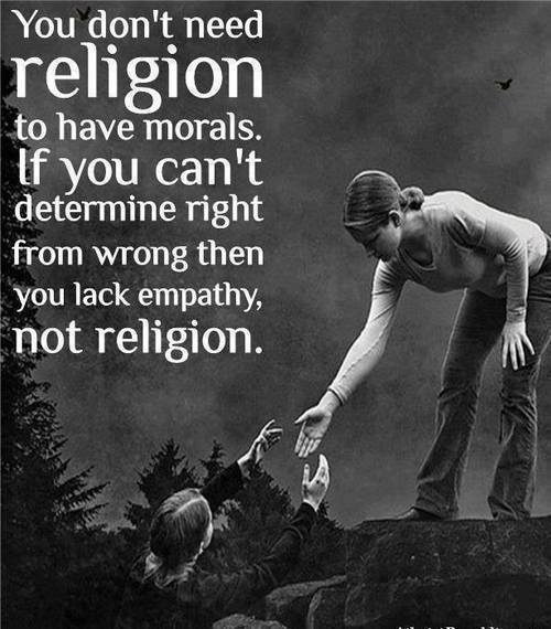 you don't need religion to have morals, if you can't determine right from wrong you lack empathy not religion