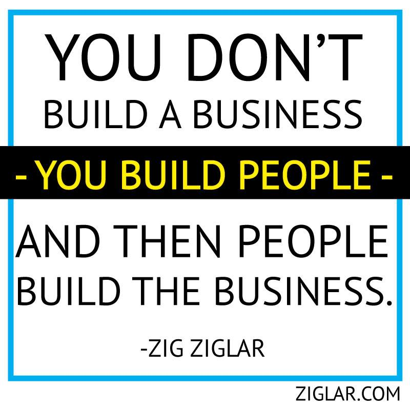 you don't build a business, you build people and then people build the business