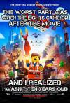 the story of a nobody who saved everybody, the worst part was when the lights came on after the movie and I realized I wasn't ten years old, the lego movie