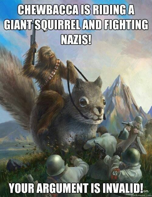 chewbacca is riding a giant squirrel and fighting nazis, your argument is invalid, meme