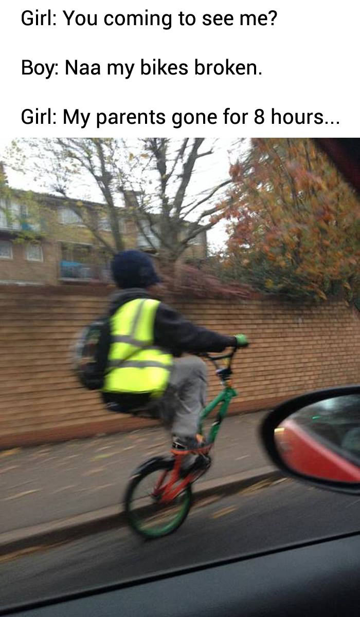 you coming to see me?, nah my bike is broken, my parents are gone for 8 hours