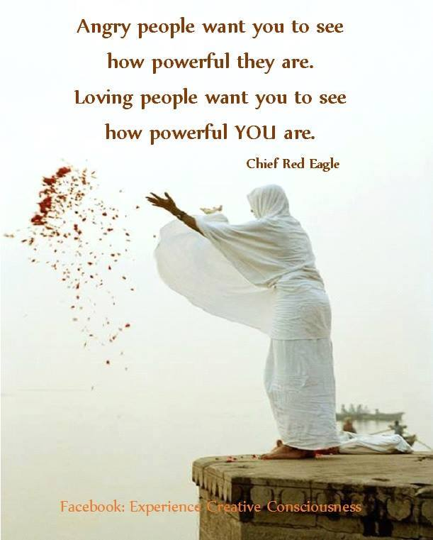 angry people want you to see how powerful they are, loving people want you to see how powerful you are, quote, chief red eagle