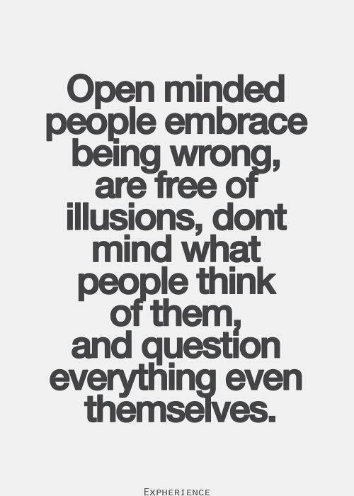 open minded people embrace being wrong, are free of illusions, don't mind what people think of them and question everything even themselves