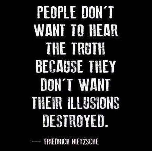 people don't want to hear the truth because they don't want their illusions destroyed, friedrich neitzsche, quote