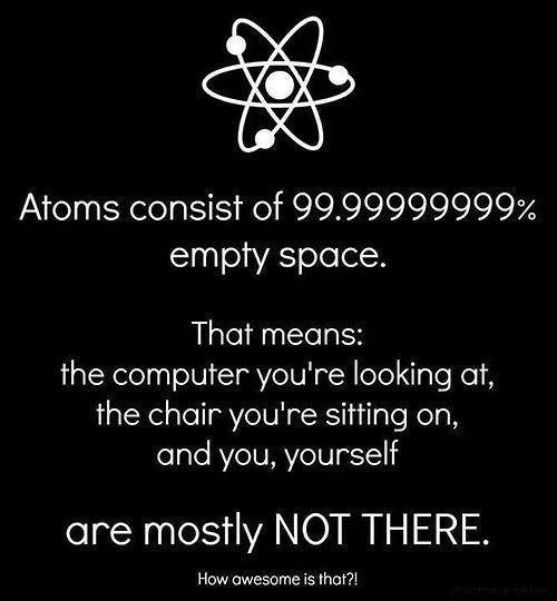 atoms consists of 99% empty space, that means you are mostly not there