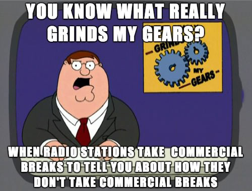 you know what really grinds my gears?, when radio stations take commercial breaks to tell you about how they don't take commercial breaks, family guy meme