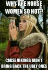 why are norse women so hot, because the vikings didn't bring back the ugly ones, meme