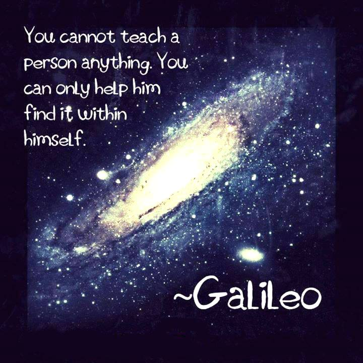 you cannot teach a person anything, you can only help him find it within himself, quote, galileo