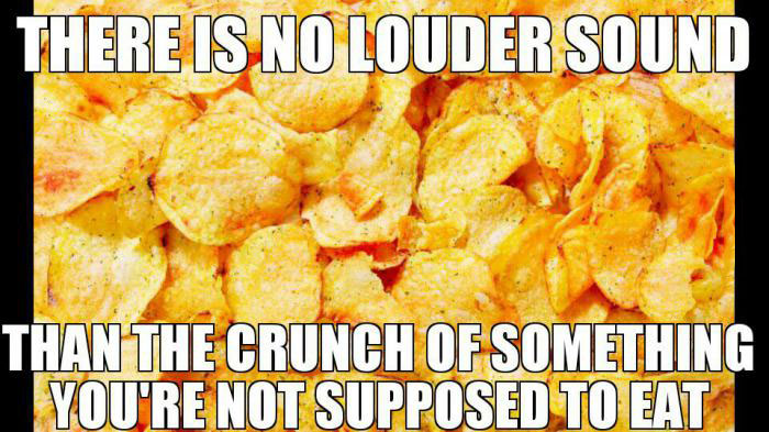 there is no louder sound than the crunch of something you are not supposed to eat