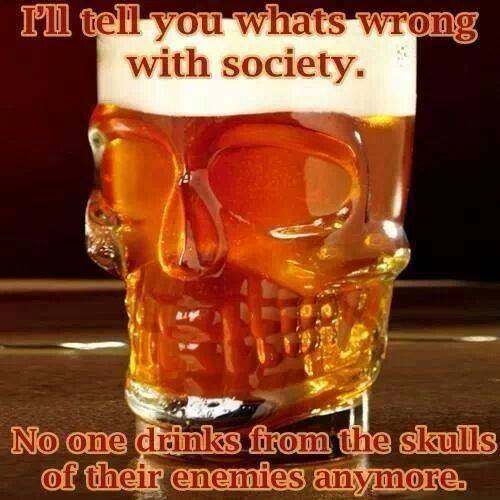 i'll tell you what's wrong with society, no one drinks from the skulls of their enemies anymore