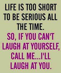 life is too short to be serious all the time, so if you can't laugh at yourself, call me and i'll laugh at you