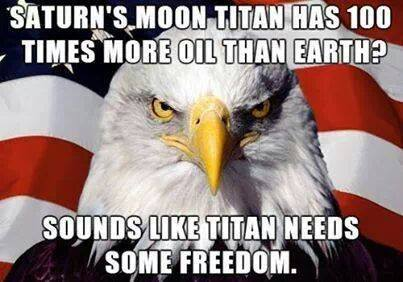 saturn's moon titan has 100 times more oil than earth? sounds like titan needs some freedom, patriot american eagle meme