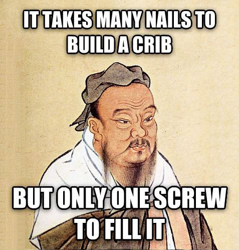 it takes many nails to build a crib but only one screw to fill it, meme, confucius say