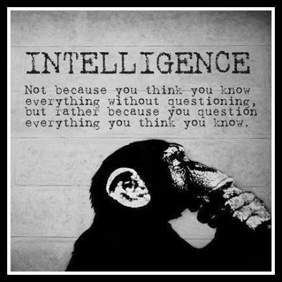 intelligence, not because you think you know everything without question but rather because you question everything you think you know