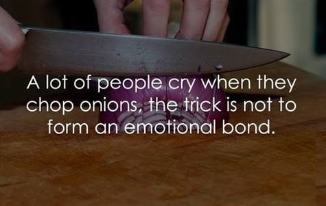 a lot of people cry when they chop onions, the trick is not to form an emotional bond