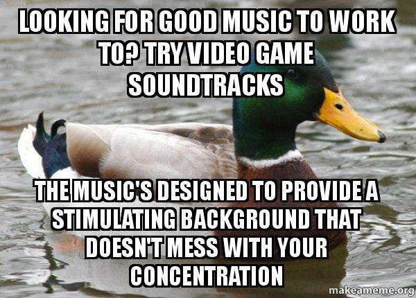 actual advice mallard, good music to work to is video game soundtracks, the music is designed to provide a stimulating background that doesn't mess with your concentration, meme