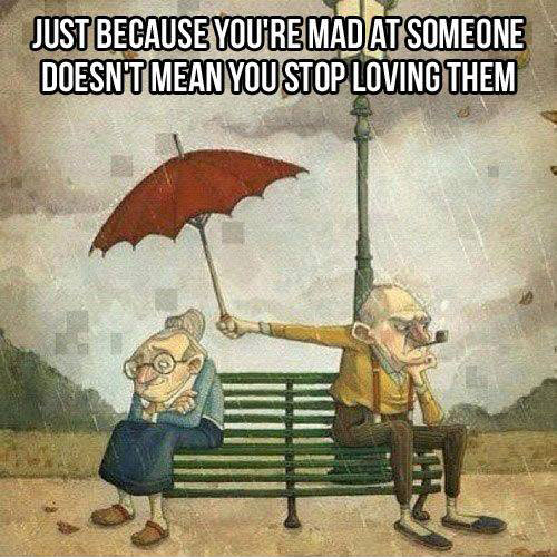 just because you're mad at someone doesn't mean you stop living them