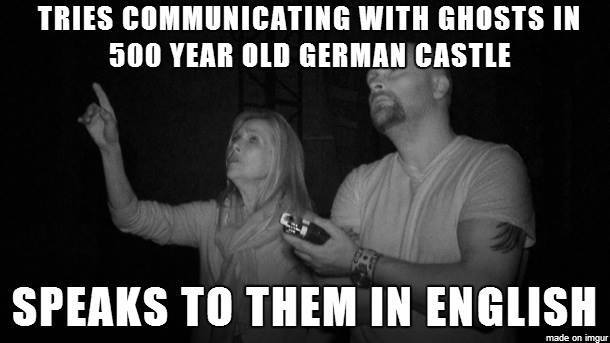 tries communicating with ghosts in a 500 year old german castle, speaks to them in english, ghost hunters, meme, fail