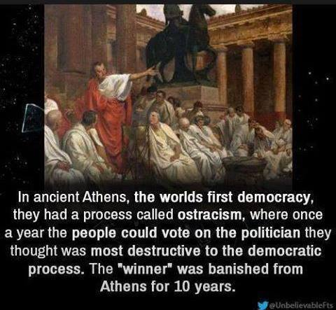 in ancient athens the worlds first democracy they had a process called ostracism, once a year they would vote on the politician they thought was most destructive to the democratic process and the winner was banished from athens for 10 years