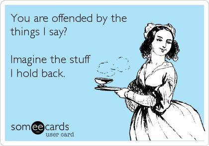 you are offended by the things i say?, imagine the stuff i hold back, ecard