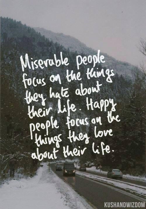 miserable people focus on the things they hate about their life, happy people focus on the things they love about their life