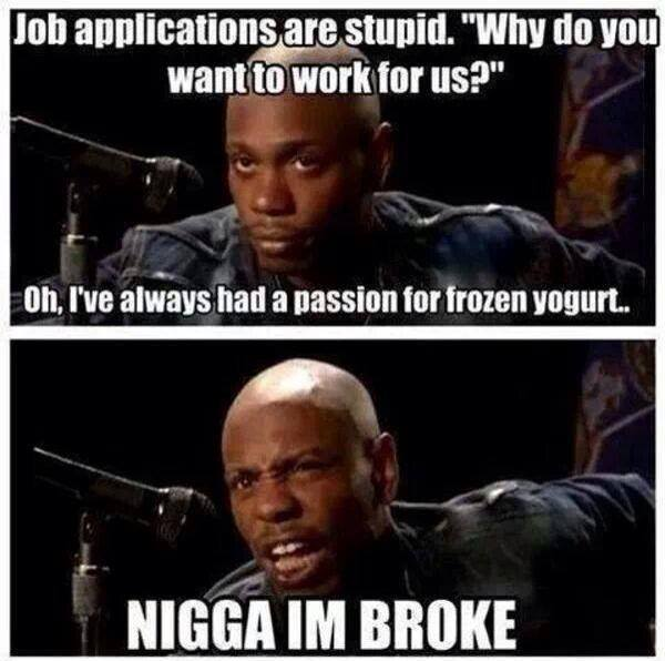 job applications are stupid, why do you want to work here?, nigga i'm broke, dave chappelle