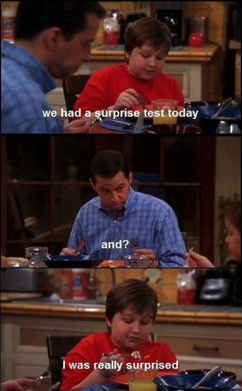 we had a surprise test today, and?, i was really surprised, two and a half men