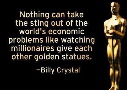 nothing can take the sting out of the world's economic problems like watching millionaires give each other golden statues, billy crystal, the academy awards, oscars