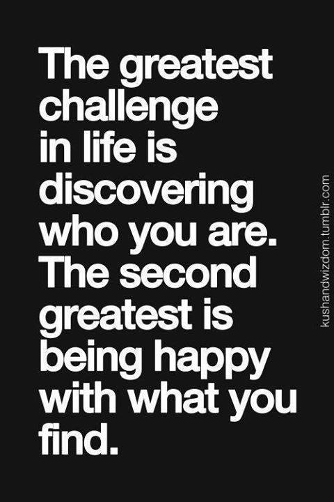 the greatest challenge in life is discovering who you are, the second greatest is being happy with what you find