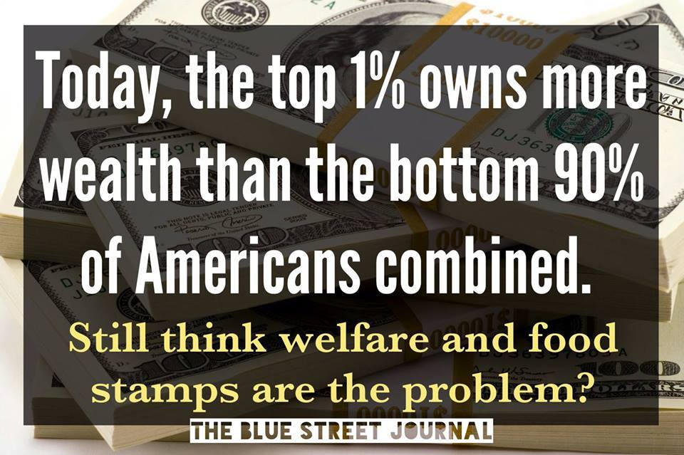 the top 1% owns more wealth than the bottom 90% of americans combined, still think welfare and food stamps are the problem?