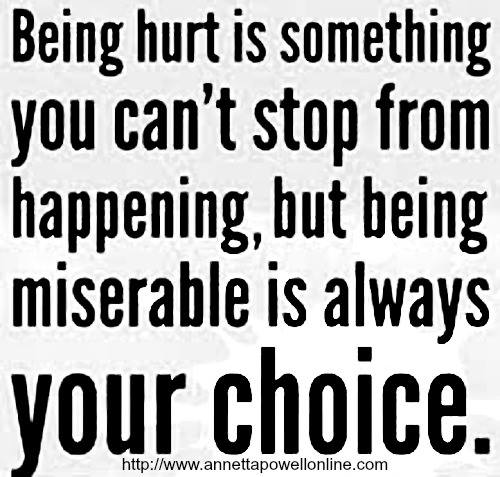 being hurt is something you can't stop from happening but being miserable is always your choice