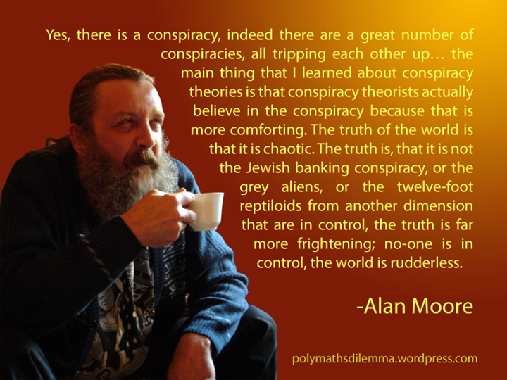 the world is rudderless, alan moore, quote, yes there is conspiracy but the truth is far more frightening, no one is in control