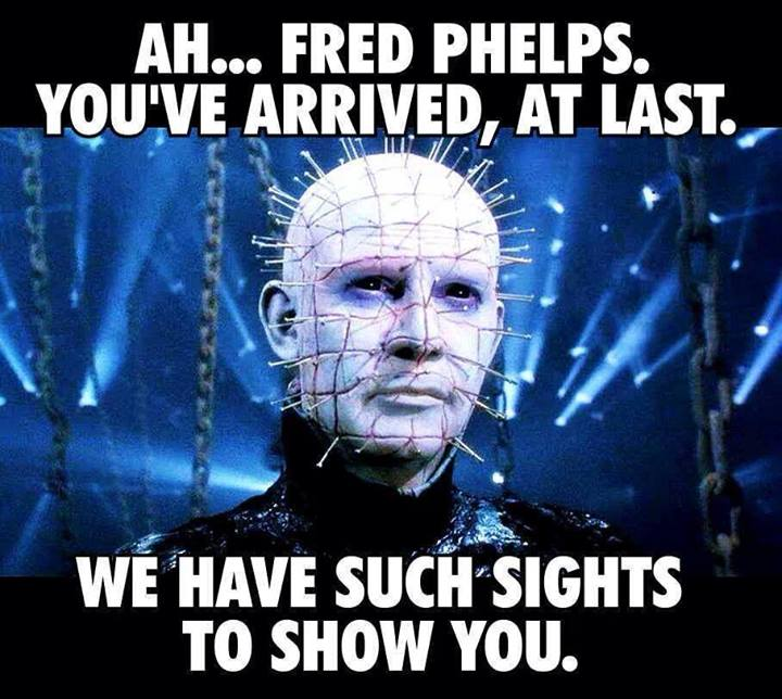 ah... fred phelps you've arrived at last, we have such sights to show you, hellraiser, meme