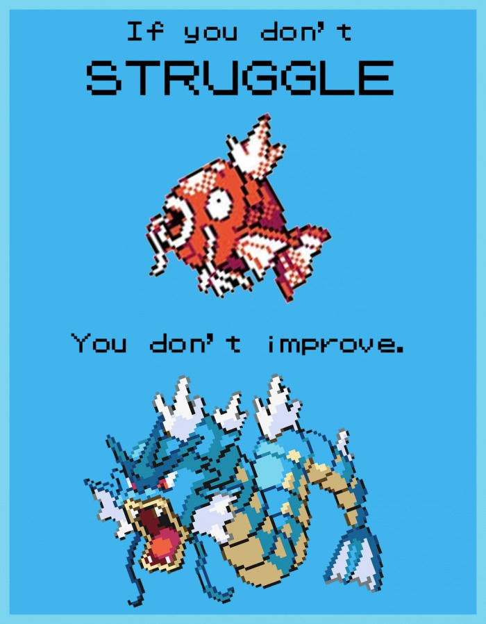 if you don't struggle you don't improve