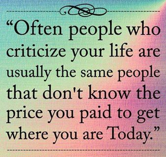 often people who criticize your life are usually the same people that don't know the price you paid to get where you are today