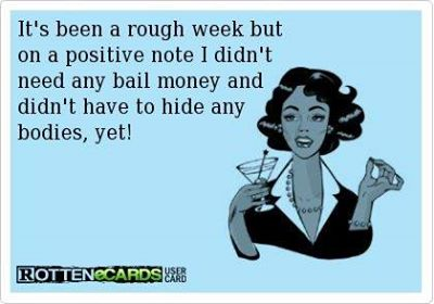 ecard, it's been a rough week but on a positive note i didn't need any bail money and didn't have to hide any bodies yet