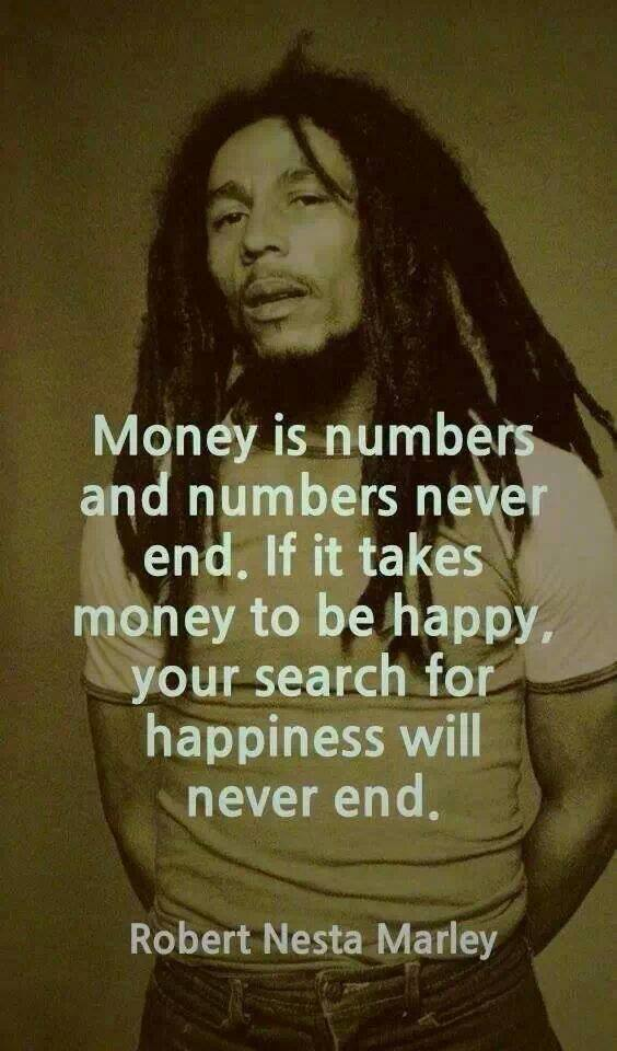 money is numbers and numbers never end, if it takes money to be happy your search for happiness will never end, quote, robert nesta marley