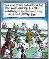 bob and steve noticed no one else was wearing a collar, suddenly they realized they were in a stray bar, wordplay
