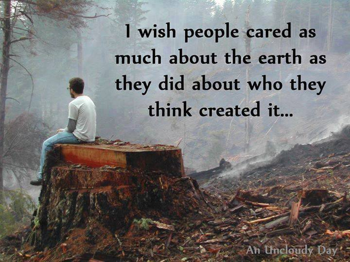 i wish people cared as much about the earth as they did about who they think created it