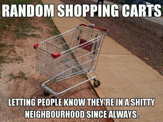 radnom shopping carts, letting people know they're in a shitty neighbourhood since always, meme