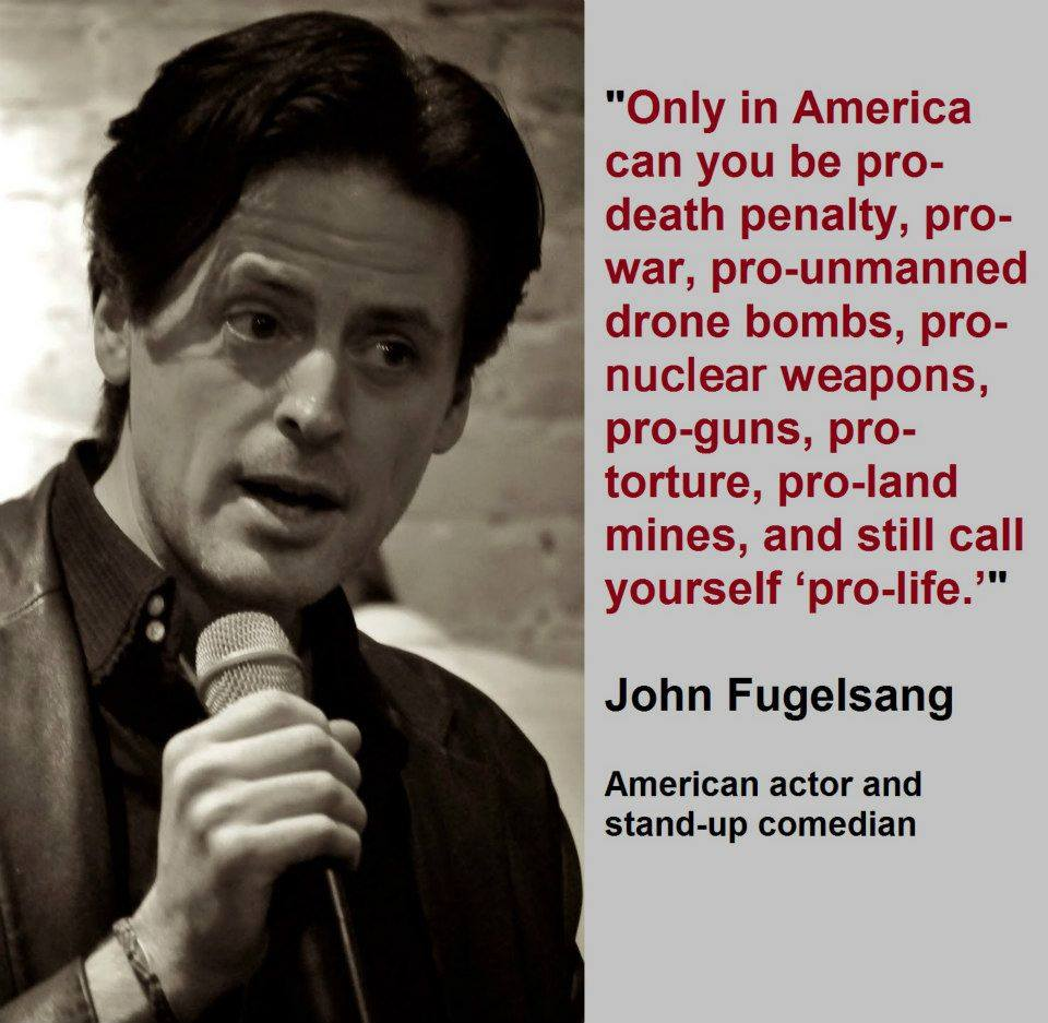 only in america can you be pro-death penalty pro war pro unmaned drones pro nuclear weapons pro guns pro land mines and still call yourself pro life, john fugelsang