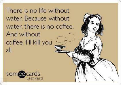there is no life without water because without water there is no coffee, and without coffee i'll kill you all, ecard